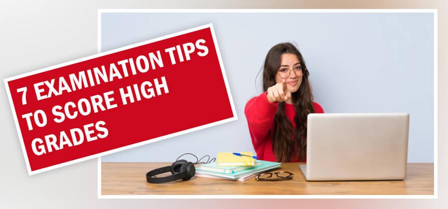 7 EXAMINATION TIPS TO SCORE HIGH GRADES