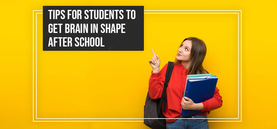 TIPS FOR STUDENTS TO GET BRAIN IN SHAPE AFTER SCHOOL