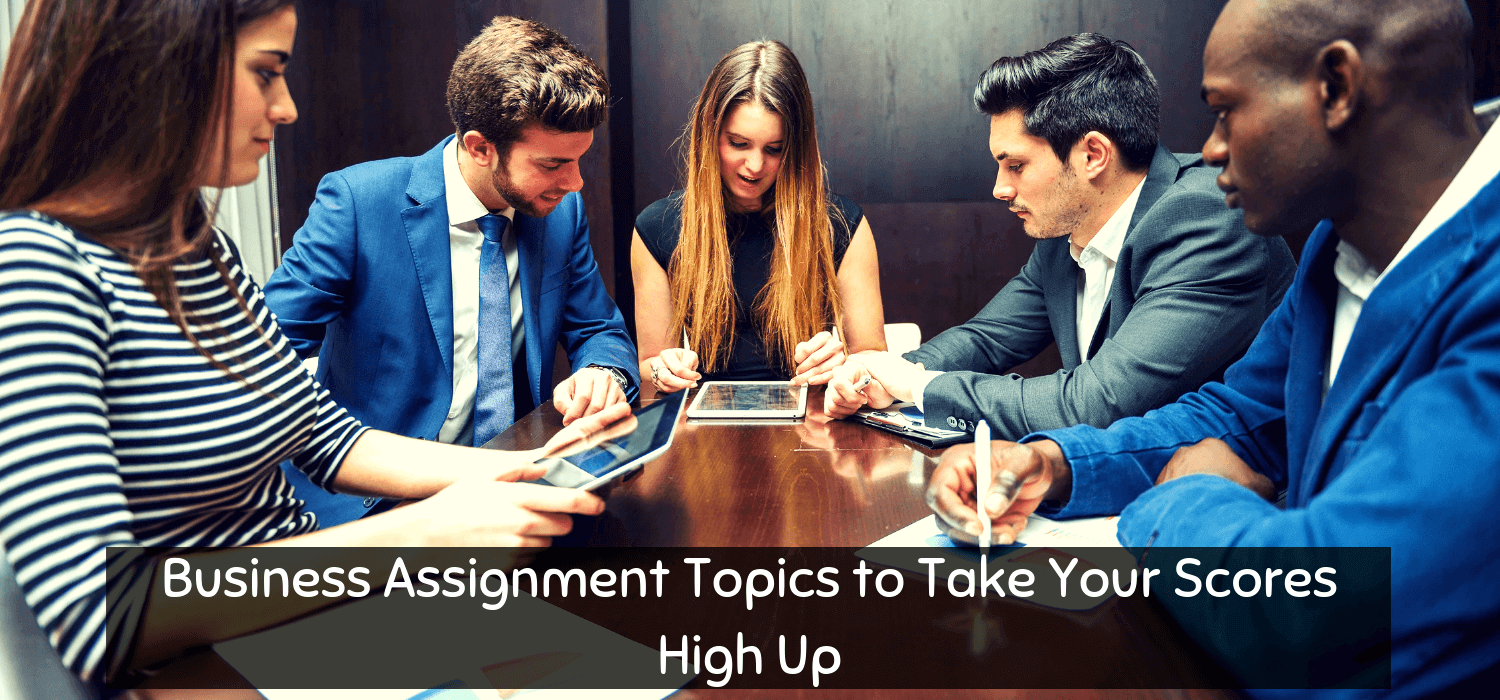 Business Assignment Topics to Take Your Scores High Up