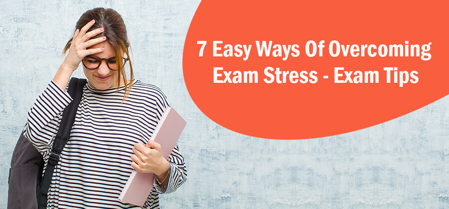 7 Easy Ways of Overcoming Exam Stress - Exam Tips