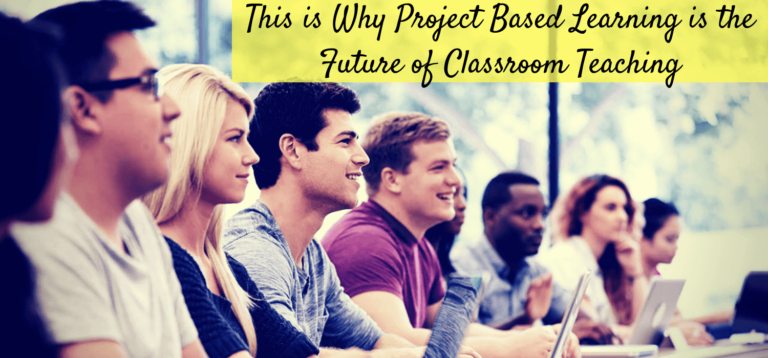 This is Why Project Based Learning is the Future of Classroom Teaching