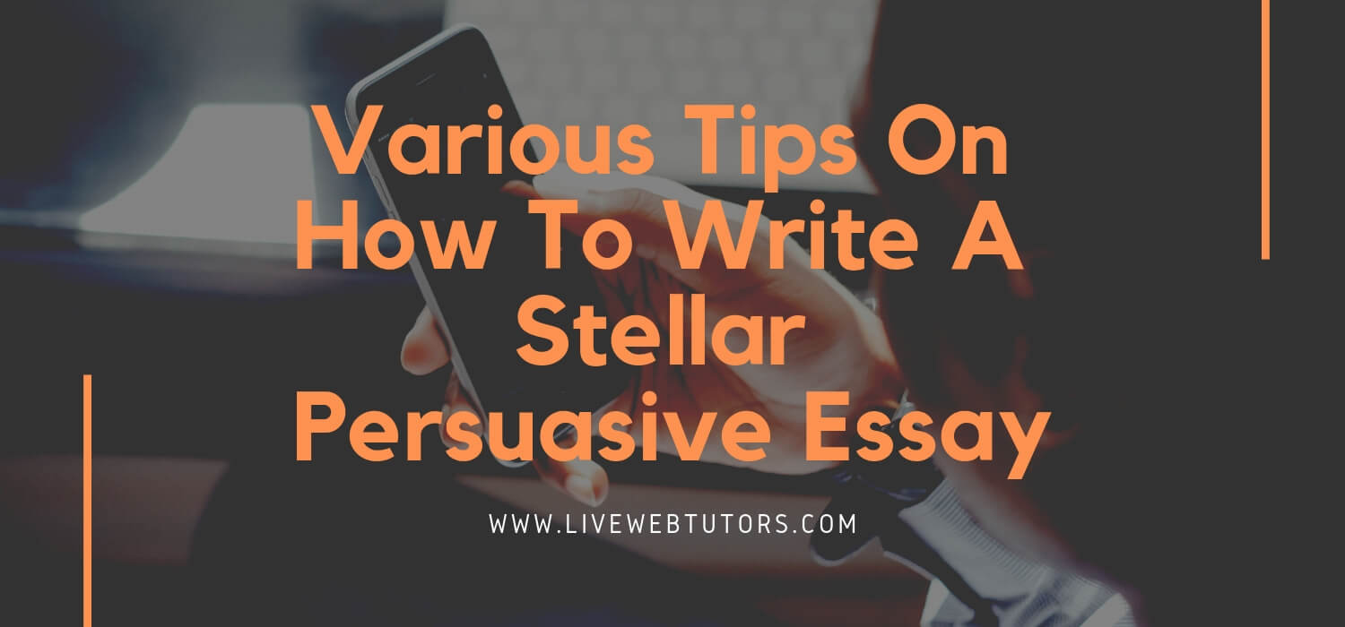 Various tips on how to write a Stellar Persuasive Essay