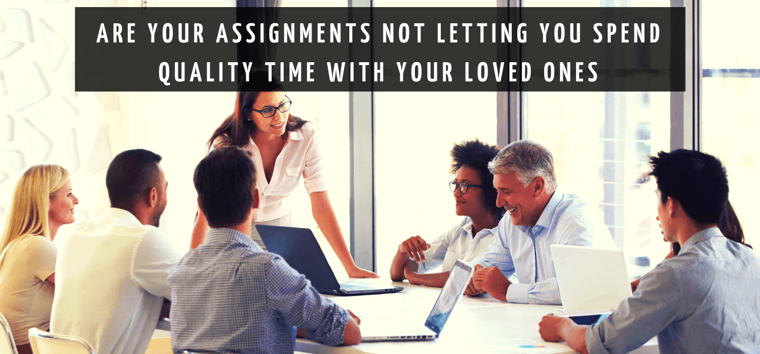 Are your assignments not letting you spend quality time with your loved ones?