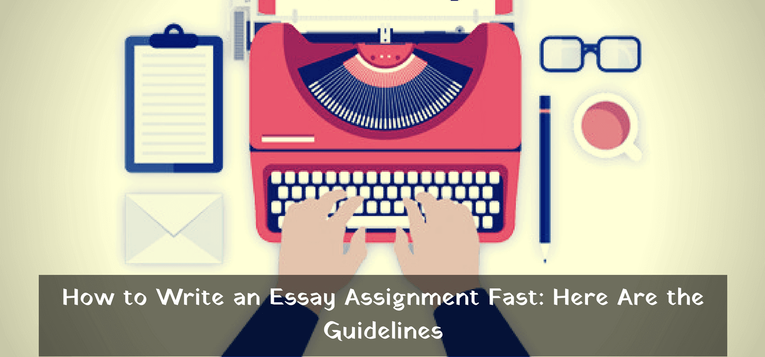 How to Write an Essay Assignment Fast: Here Are the Guidelines