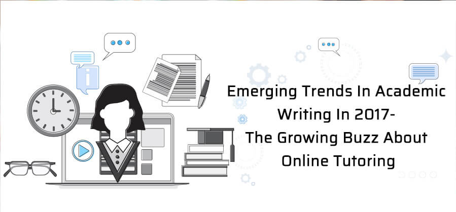 Emerging Trends in Academic Writing in 2017- The Growing Buzz about Online Tutoring!