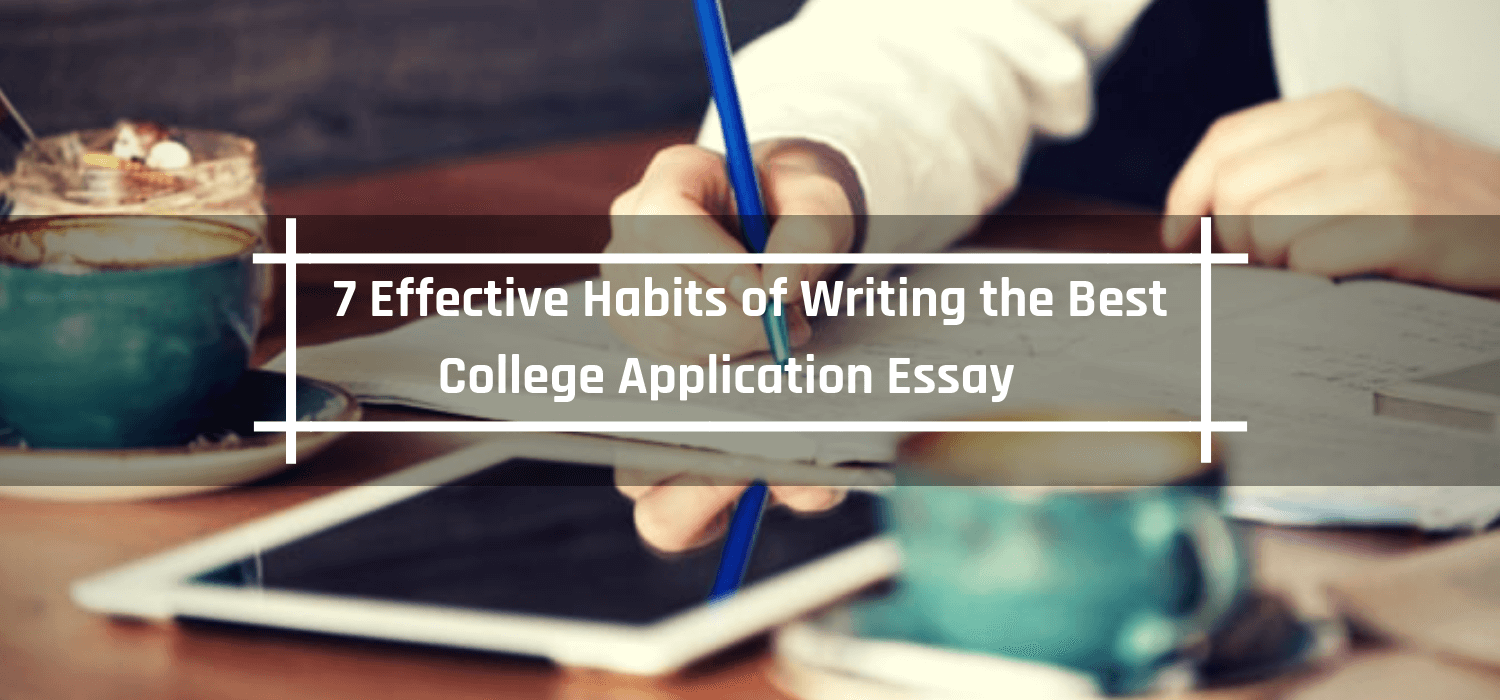7 Effective Habits of Writing the Best College Application Essay