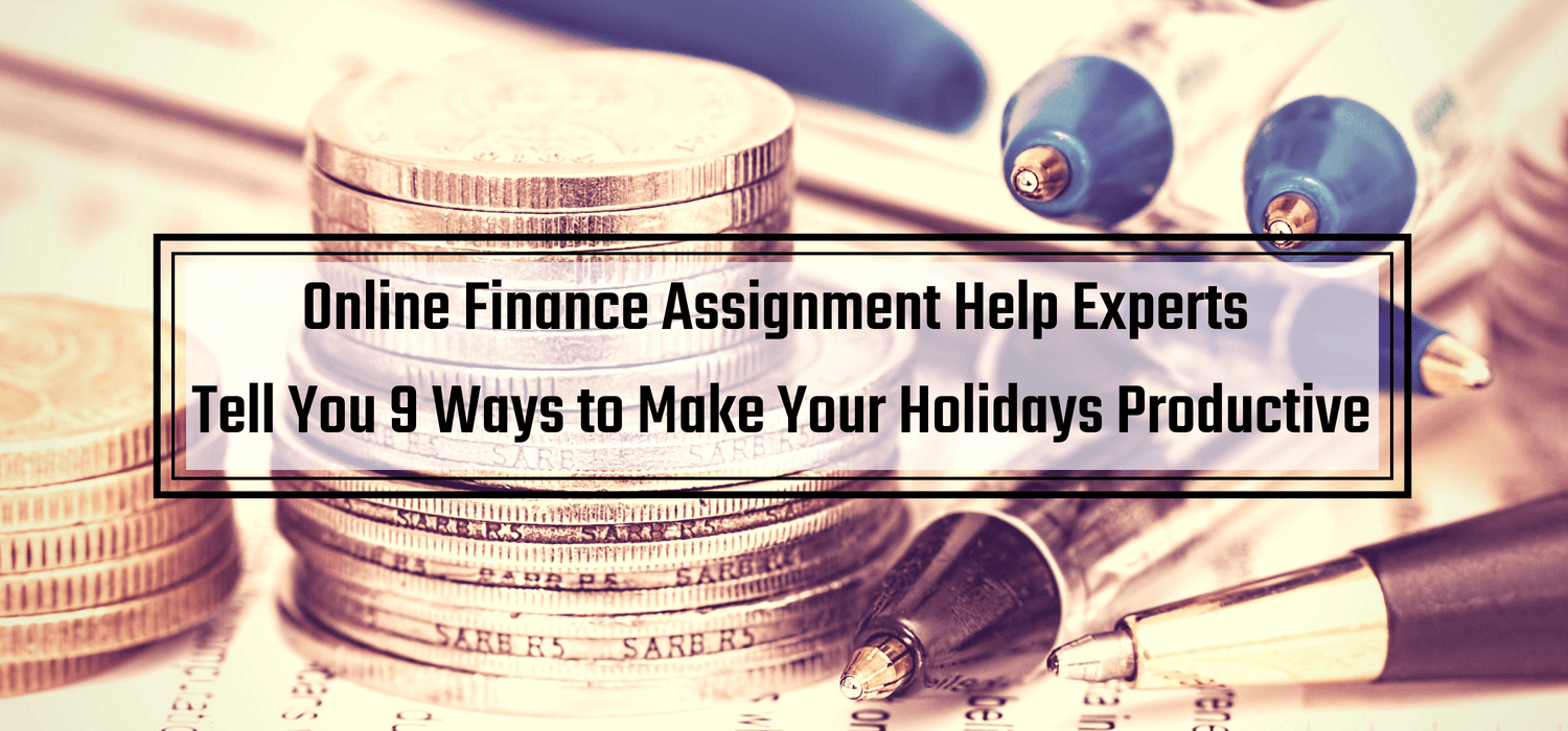 Online Finance Assignment Help Experts Tell You 9 Ways to Make Your Holidays Productive