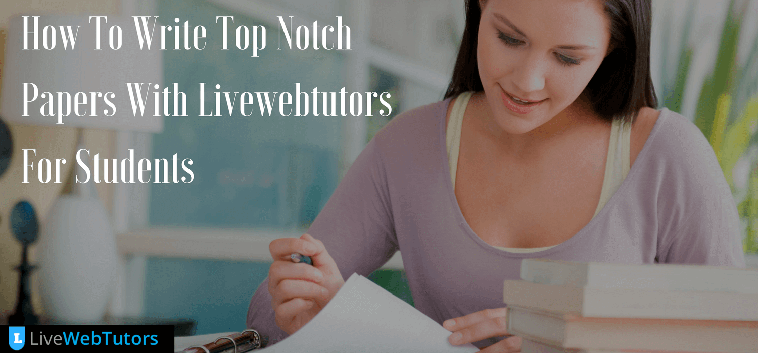 How To Write Top Notch Papers With Livewebtutors For Students