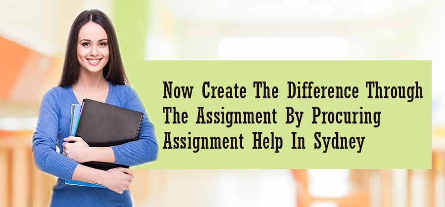 Now Create the Difference through the Assignment by Procuring Assignment Help in Sydney
