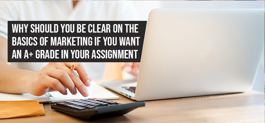 Why Should You Be Clear On the Basics of Marketing If You Want an A+ Grade in Your Assignment?