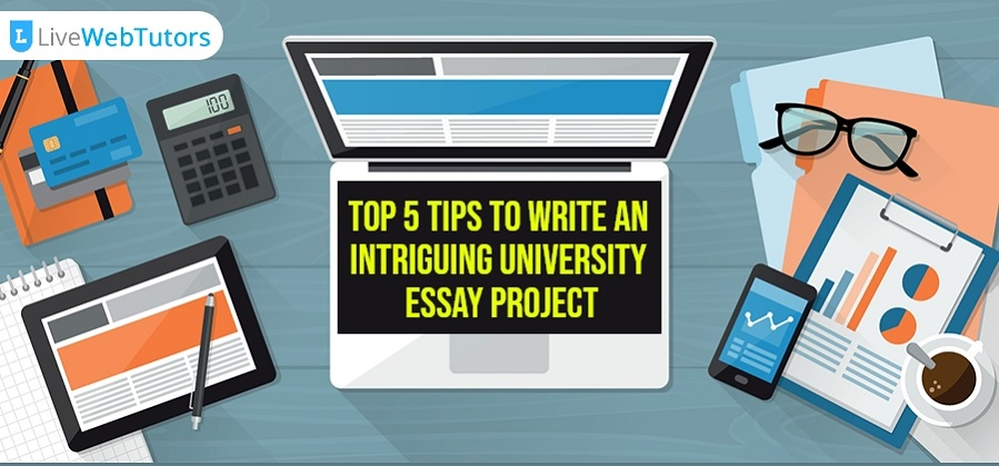Top 5 Tips for Writing an Intriguing University Essay Project