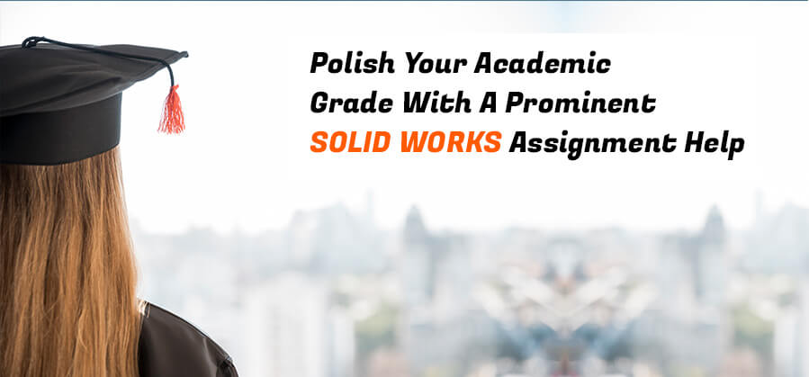 Polish Your Academic Grade with a Prominent SOLID WORKS Assignment Help