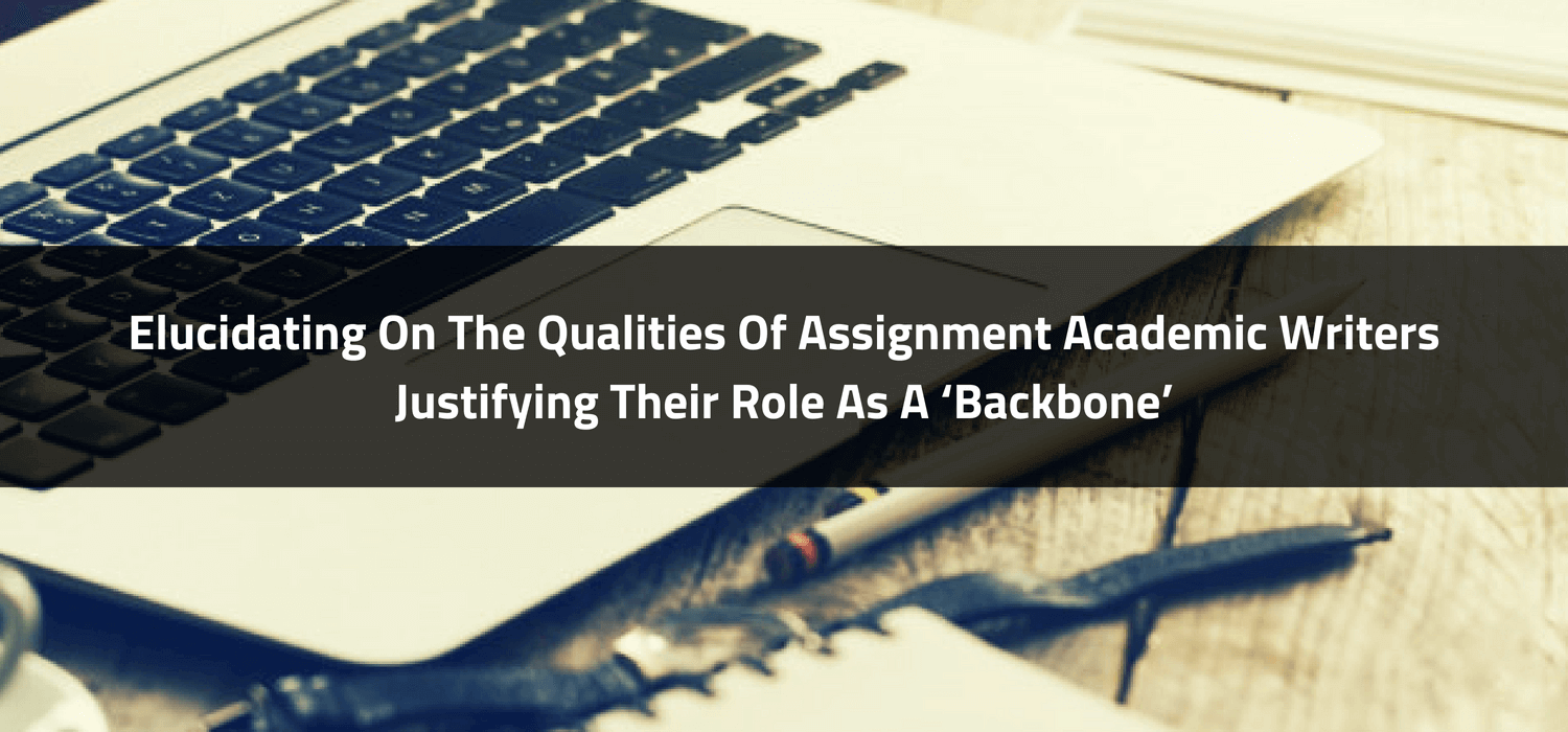 Elucidating On The Qualities Of Assignment Academic Writers Justifying Their Role As A 'Backbone'