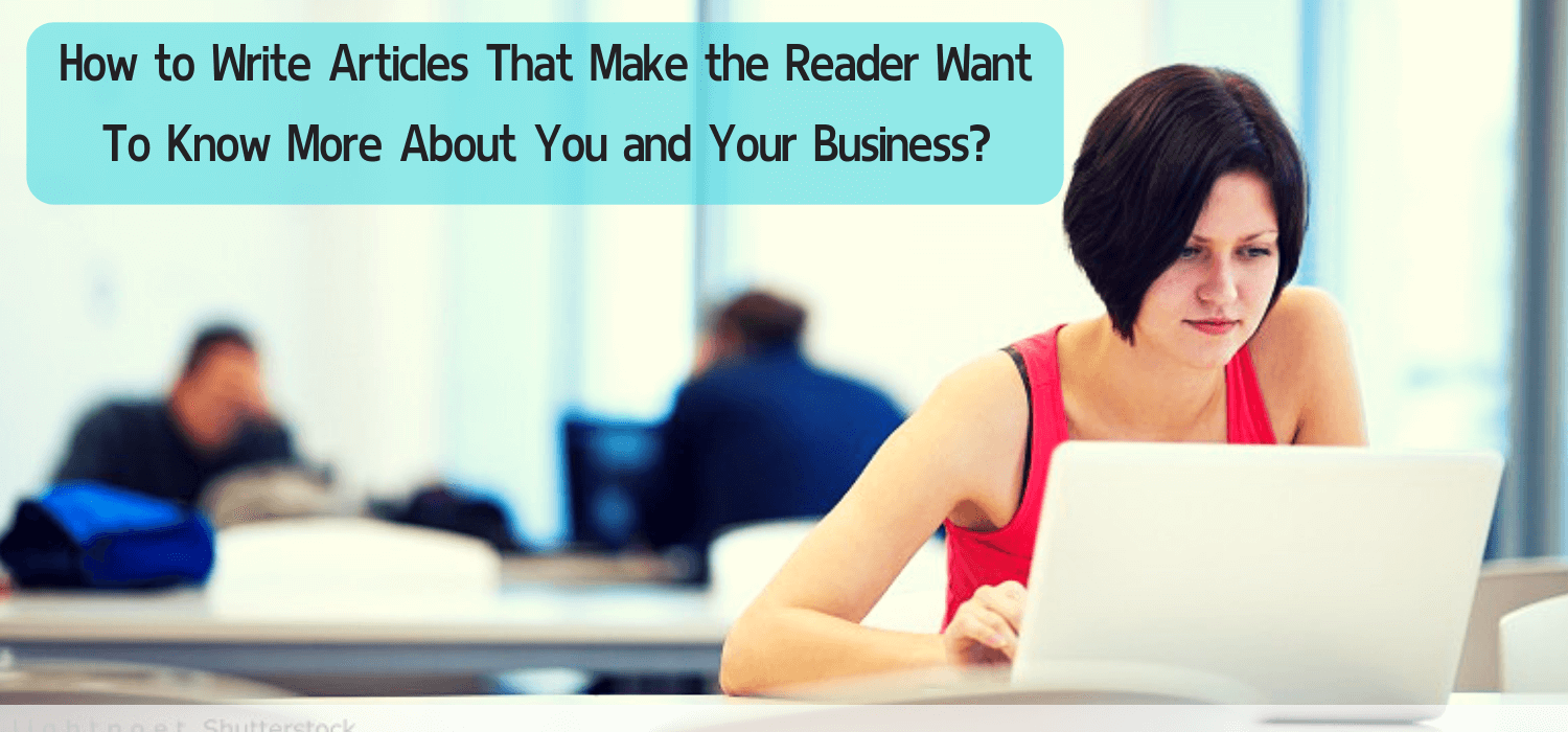 How to Write Articles That Make the Reader Want To Know More About You and Your Business?