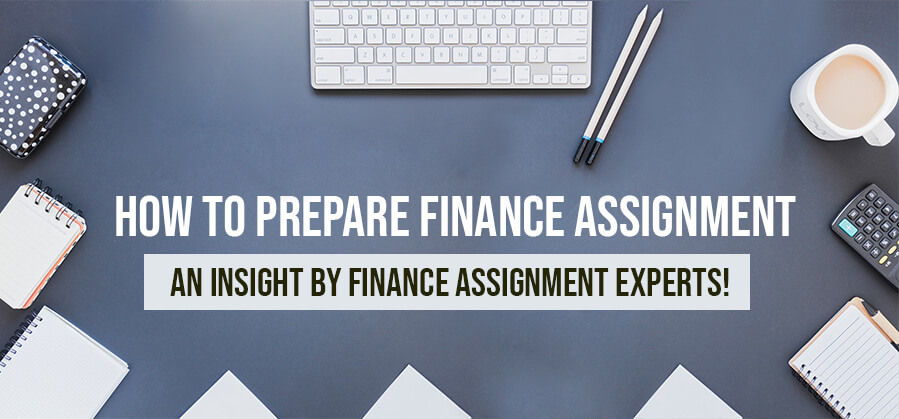 How to Prepare Finance Assignment - An Insight by Finance Assignment Experts!