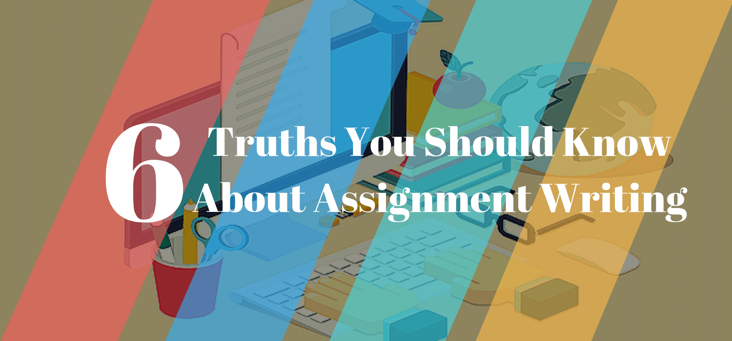 6 Truths You Should Know About Assignment Writing