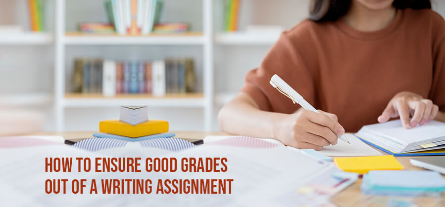 How to Ensure Good Grades Out of a Writing Assignment?