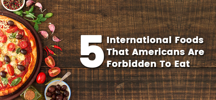 5 International Foods That Americans are Forbidden to Eat