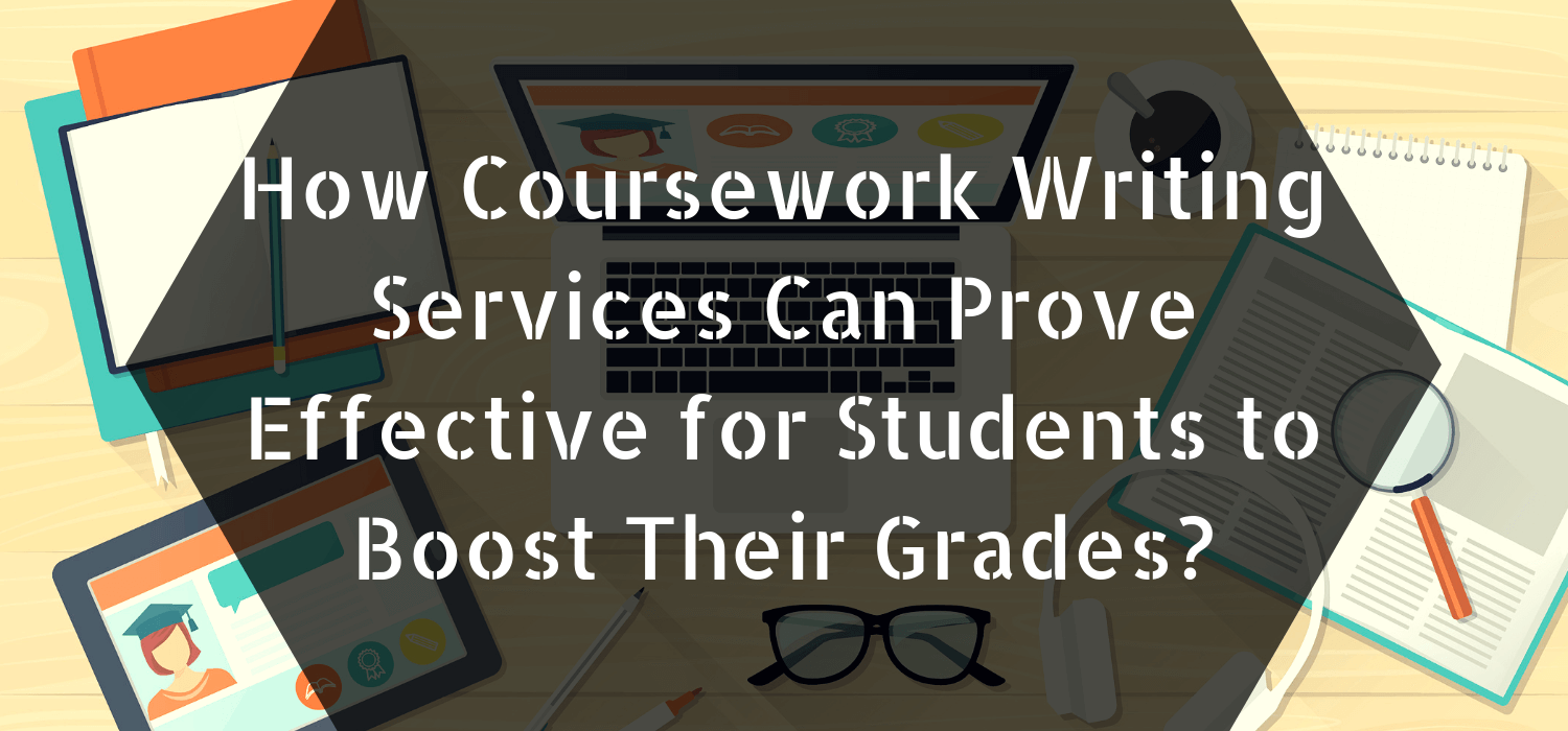 How Coursework Writing Services Can Prove Effective for Students to Boost Their Grades?