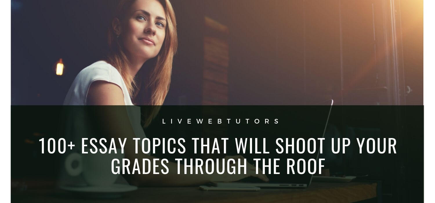 100+ Essay Topics That Will Shoot Up Your Grades through the Roof